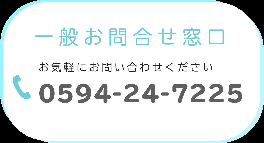 一般お問合せ窓口 お気軽にお問い合わせください 0594-24-7225